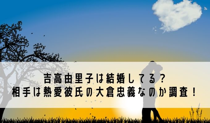 吉高由里子結婚相手大倉忠義