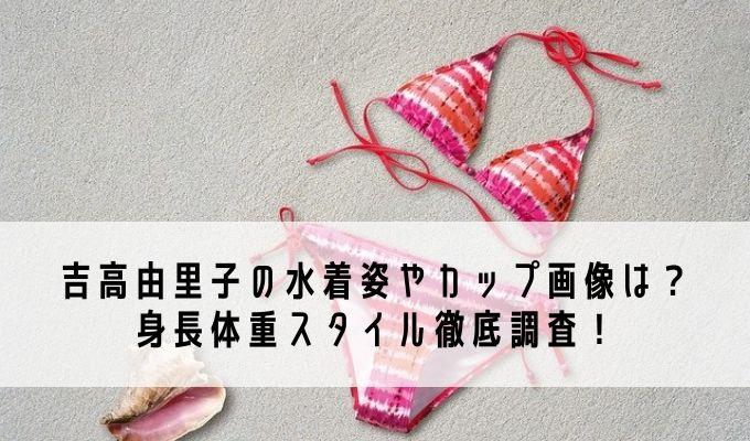 吉高由里子の水着姿やカップ画像は?身長体重スタイル徹底調査!