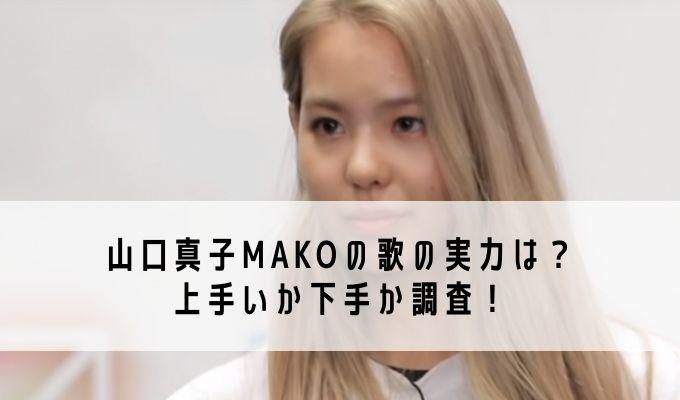 山口真子MAKOの歌の実力は?上手いか下手か調査!
