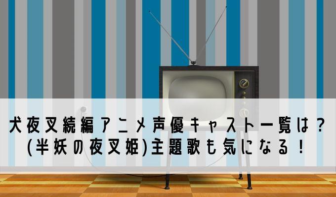 犬夜叉続編アニメ声優キャスト一覧は?(半妖の夜叉姫)主題歌も気になる!
