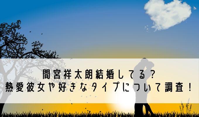 間宮祥太朗結婚してる? 熱愛彼女や好きなタイプについて調査!