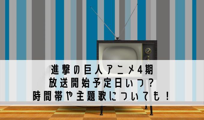 進撃の巨人アニメ4期放送開始予定日いつ?時間帯や主題歌についても!