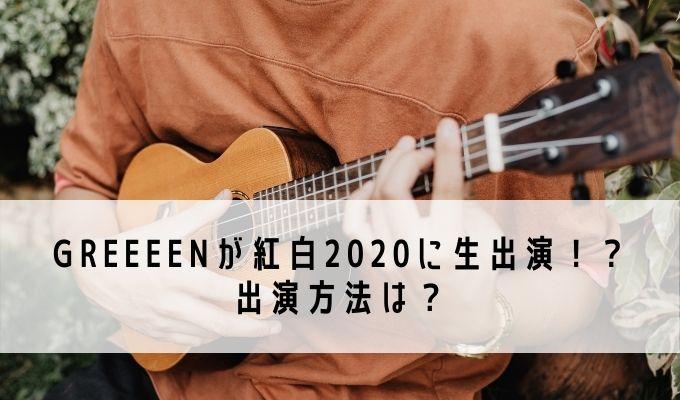 GReeeeNが紅白2020に生出演!?出演方法は?